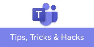 Teams Tips, Tricks & Hacks